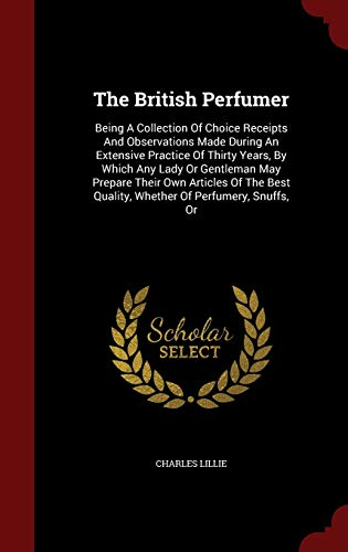 9781297579875: The British Perfumer: Being A Collection Of Choice Receipts And Observations Made During An Extensive Practice Of Thirty Years, By Which Any Lady Or ... Quality, Whether Of Perfumery, Snuffs, Or