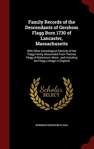 9781297585968: Family Records of the Descendants of Gershom Flagg Born 1730 of Lancaster, Massachusetts: With Other Genealogical Records of the Flagg Family ... and Including the Flegg Lineage in England