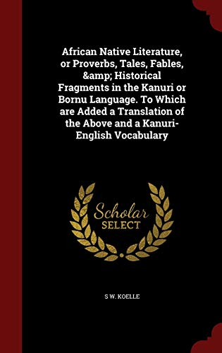 9781297590511: African Native Literature, or Proverbs, Tales, Fables, & Historical Fragments in the Kanuri or Bornu Language. To Which are Added a Translation of the Above and a Kanuri-English Vocabulary