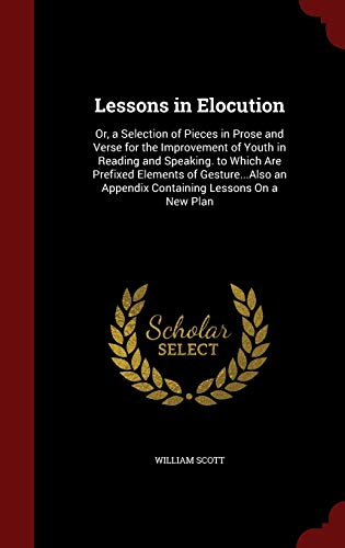 9781297594762: Lessons in Elocution: Or, a Selection of Pieces in Prose and Verse for the Improvement of Youth in Reading and Speaking. to Which Are Prefixed an Appendix Containing Lessons On a New Plan