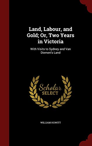 Land, Labour, and Gold; Or, Two Years: Howitt, William