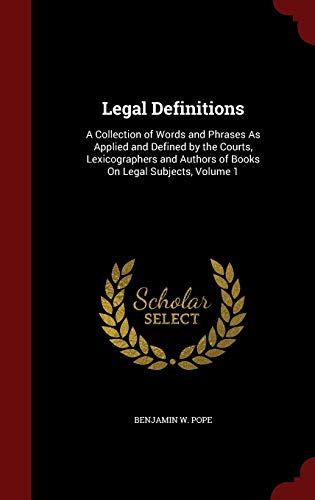 9781297607547: Legal Definitions: A Collection of Words and Phrases As Applied and Defined by the Courts, Lexicographers and Authors of Books On Legal Subjects, Volume 1