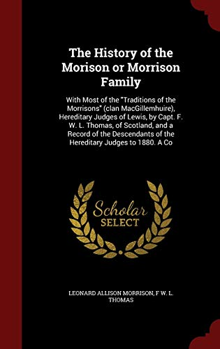 9781297611520: The History of the Morison or Morrison Family: With Most of the Traditions of the Morrisons (clan MacGillemhuire), Hereditary Judges of Lewis, by of the Hereditary Judges to 1880. A Co