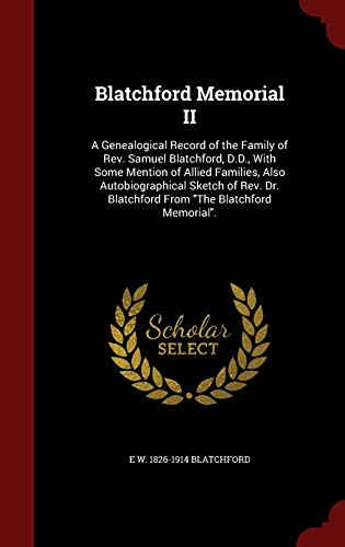 9781297611865: Blatchford Memorial II: A Genealogical Record of the Family of Rev. Samuel Blatchford, D.D., With Some Mention of Allied Families, Also ... Blatchford From