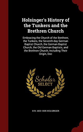 9781297625909: Holsinger's History of the Tunkers and the Brethren Church: Embracing the Church of the Brethren, the Tunkers, the Seventh-day German Baptist Church, ... Brethren Church, Including Their Origin, Doc