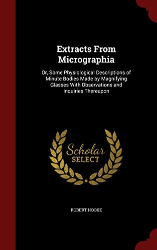 9781297644153: Extracts From Micrographia: Or, Some Physiological Descriptions of Minute Bodies Made by Magnifying Glasses With Observations and Inquiries Thereupon