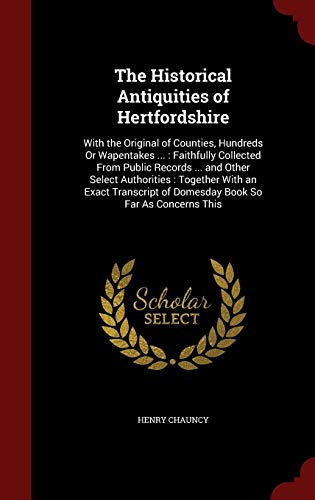9781297667442: The Historical Antiquities of Hertfordshire: With the Original of Counties, Hundreds Or Wapentakes ... : Faithfully Collected From Public Records ... ... of Domesday Book So Far As Concerns This