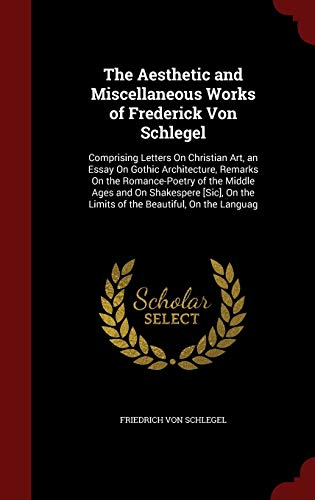 9781297681943: The Aesthetic and Miscellaneous Works of Frederick Von Schlegel: Comprising Letters On Christian Art, an Essay On Gothic Architecture, Remarks On the ... the Limits of the Beautiful, On the Languag