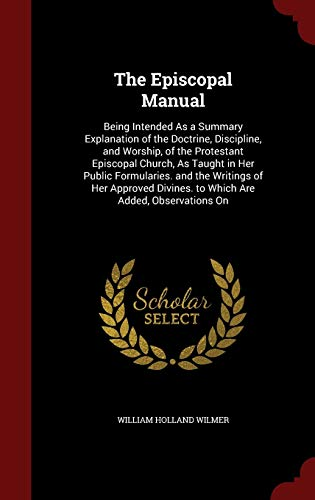 9781297687563: The Episcopal Manual: Being Intended As a Summary Explanation of the Doctrine, Discipline, and Worship, of the Protestant Episcopal Church, As Taught ... Divines. to Which Are Added, Observations On