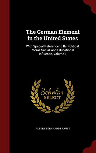 9781297687792: The German Element in the United States: With Special Reference to Its Political, Moral, Social, and Educational Influence, Volume 1