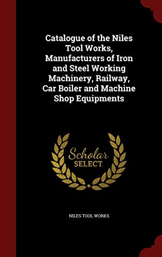 9781297690266: Catalogue of the Niles Tool Works, Manufacturers of Iron and Steel Working Machinery, Railway, Car Boiler and Machine Shop Equipments