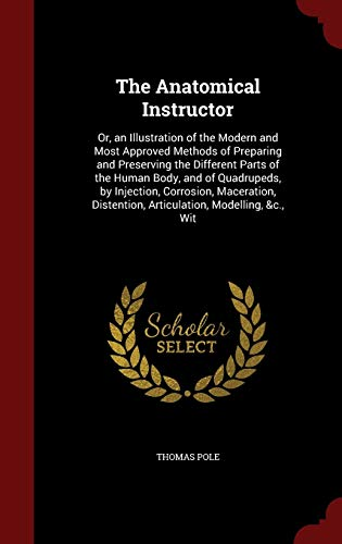 9781297692741: The Anatomical Instructor: Or, an Illustration of the Modern and Most Approved Methods of Preparing and Preserving the Different Parts of the Human ... Distention, Articulation, Modelling, &c., Wit