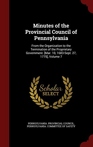 9781297698224: Minutes of the Provincial Council of Pennsylvania: From the Organization to the Termination of the Proprietary Government. [Mar. 10, 1683-Sept. 27, 1775], Volume 7