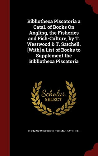 9781297712838: Bibliotheca Piscatoria a Catal. of Books On Angling, the Fisheries and Fish-Culture, by T. Westwood & T. Satchell. [With] a List of Books to Supplement the Bibliotheca Piscatoria