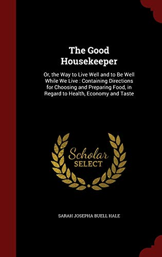 9781297722141: The Good Housekeeper: Or, the Way to Live Well and to Be Well While We Live : Containing Directions for Choosing and Preparing Food, in Regard to Health, Economy and Taste