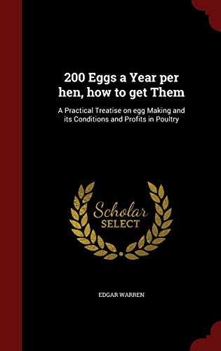 9781297764813: 200 Eggs a Year per hen, how to get Them: A Practical Treatise on egg Making and its Conditions and Profits in Poultry