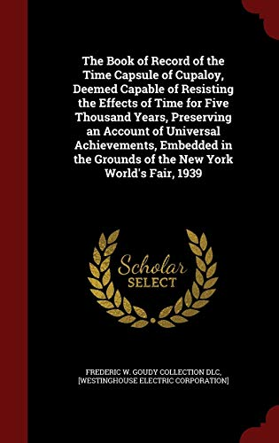 9781297773945: The Book of Record of the Time Capsule of Cupaloy, Deemed Capable of Resisting the Effects of Time for Five Thousand Years, Preserving an Account of ... Grounds of the New York World's Fair, 1939