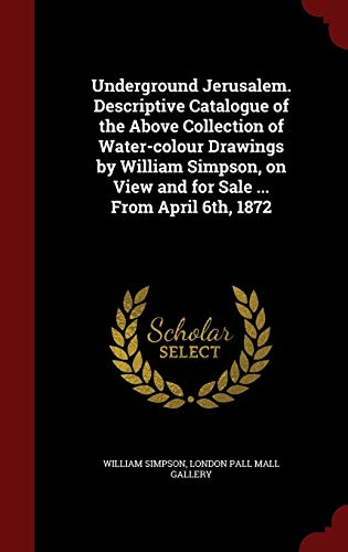 9781297774256: Underground Jerusalem. Descriptive Catalogue of the Above Collection of Water-Colour Drawings by William Simpson, on View and for Sale ... from April 6th, 1872