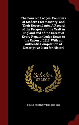 9781297776069: The Four old Lodges, Founders of Modern Freemasonry, and Their Descendants. A Record of the Progress of the Craft in England and of the Career of Compilation of Descriptive Lists for Histori