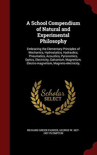 9781297804922: A School Compendium of Natural and Experimental Philosophy: Embracing the Elementary Principles of Mechanics, Hydrostatics, Hydraulics, Pneumatics, ... Electro-magnetism, Magneto-electricity,