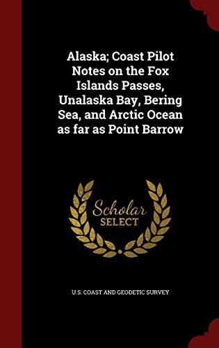 9781297824746: Alaska; Coast Pilot Notes on the Fox Islands Passes, Unalaska Bay, Bering Sea, and Arctic Ocean as far as Point Barrow