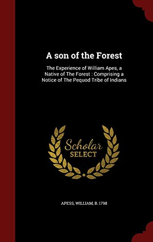 9781297831652: A son of the Forest: The Experience of William Apes, a Native of The Forest : Comprising a Notice of The Pequod Tribe of Indians
