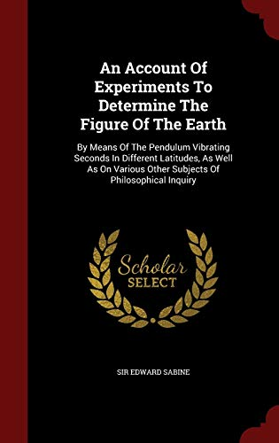 9781297844058: An Account Of Experiments To Determine The Figure Of The Earth: By Means Of The Pendulum Vibrating Seconds In Different Latitudes, As Well As On Various Other Subjects Of Philosophical Inquiry