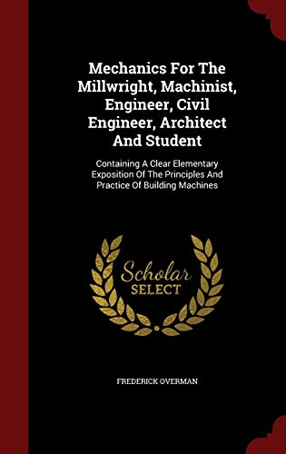 9781297849022: Mechanics For The Millwright, Machinist, Engineer, Civil Engineer, Architect And Student: Containing A Clear Elementary Exposition Of The Principles And Practice Of Building Machines