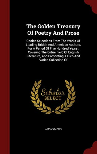9781297852442: The Golden Treasury Of Poetry And Prose: Choice Selections From The Works Of Leading British And American Authors, For A Period Of Five Hundred Years ... Presenting A Rich And Varied Collection Of