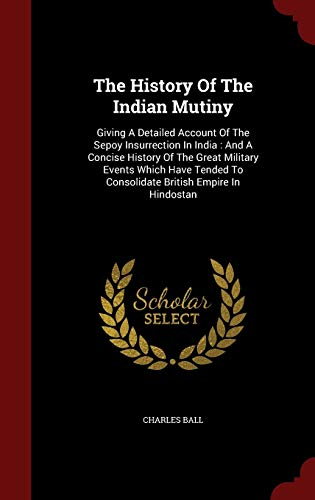 9781297854897: The History Of The Indian Mutiny: Giving A Detailed Account Of The Sepoy Insurrection In India : And A Concise History Of The Great Military Events ... To Consolidate British Empire In Hindostan