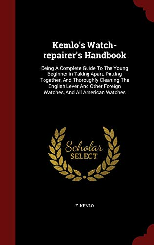 9781297863806: Kemlo's Watch-repairer's Handbook: Being A Complete Guide To The Young Beginner In Taking Apart, Putting Together, And Thoroughly Cleaning The English ... Foreign Watches, And All American Watches
