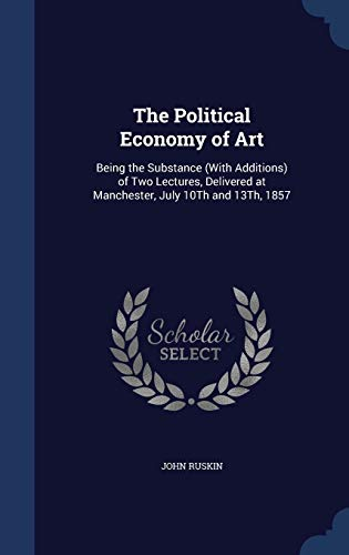 9781297872822: The Political Economy of Art: Being the Substance (With Additions) of Two Lectures, Delivered at Manchester, July 10Th and 13Th, 1857
