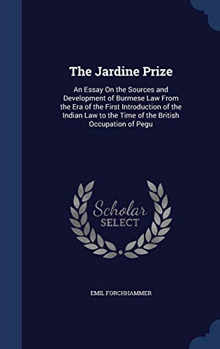9781297873430: The Jardine Prize: An Essay On the Sources and Development of Burmese Law From the Era of the First Introduction of the Indian Law to the Time of the British Occupation of Pegu