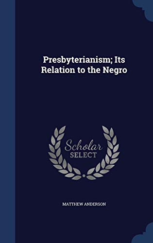 Presbyterianism; Its Relation to the Negro: Matthew Anderson