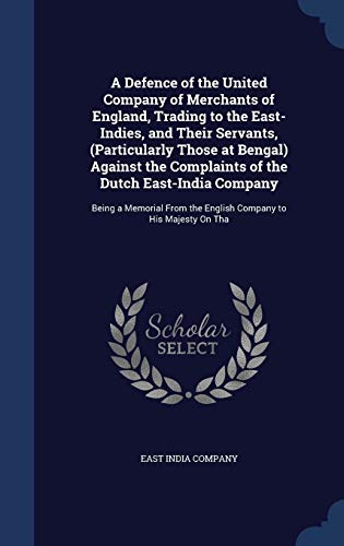 9781297877377: A Defence of the United Company of Merchants of England, Trading to the East-Indies, and Their Servants, (Particularly Those at Bengal) Against the ... the English Company to His Majesty on Tha
