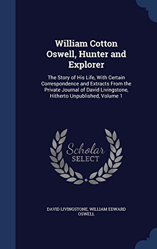 9781297882548: William Cotton Oswell, Hunter and Explorer: The Story of His Life, With Certain Correspondence and Extracts From the Private Journal of David Livingstone, Hitherto Unpublished, Volume 1