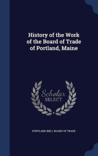 9781297888878: History of the Work of the Board of Trade of Portland, Maine