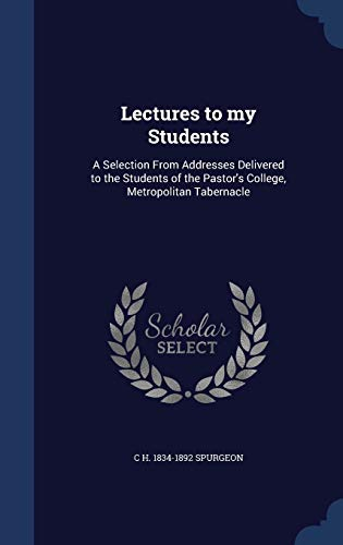 Lectures to my Students: A Selection From Addresses Delivered to the Students of the Pastor's ...