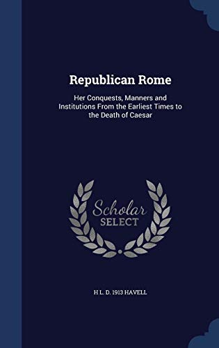 9781297906374: Republican Rome: Her Conquests, Manners and Institutions From the Earliest Times to the Death of Caesar