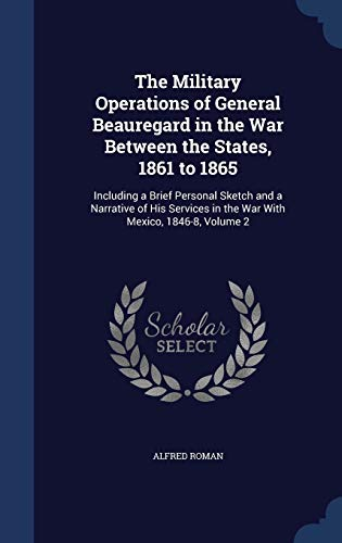 9781297907005: The Military Operations of General Beauregard in the War Between the States, 1861 to 1865: Including a Brief Personal Sketch and a Narrative of His Services in the War With Mexico, 1846-8, Volume 2
