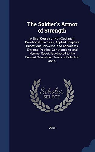 9781297915574: The Soldier's Armor of Strength: A Brief Course of Non-Sectarian Devotional Exercises, Applied Scripture Quotations, Proverbs, and Aphorisms, ... Present Calamitous Times of Rebellion and C