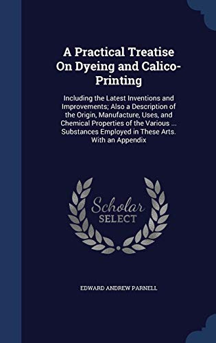 9781297916403: A Practical Treatise On Dyeing and Calico-Printing: Including the Latest Inventions and Improvements; Also a Description of the Origin, Manufacture, ... Employed in These Arts. With an Appendix