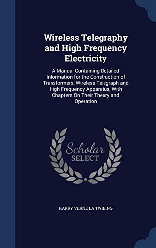 9781297923555: Wireless Telegraphy and High Frequency Electricity: A Manual Containing Detailed Information for the Construction of Transformers, Wireless Telegraph ... With Chapters On Their Theory and Operation