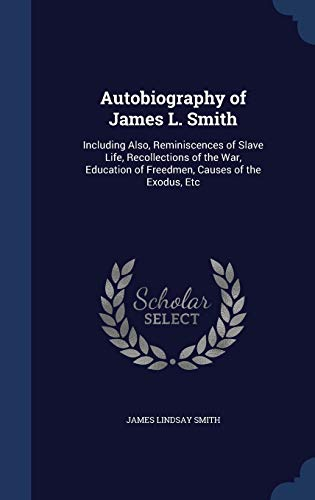 9781297929076: Autobiography of James L. Smith: Including Also, Reminiscences of Slave Life, Recollections of the War, Education of Freedmen, Causes of the Exodus, Etc