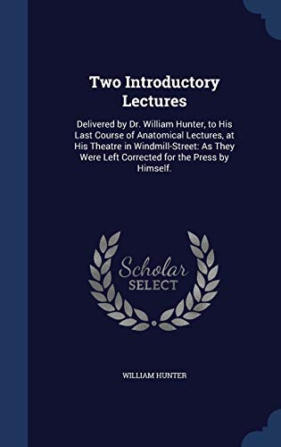 9781297931123: Two Introductory Lectures: Delivered by Dr. William Hunter, to His Last Course of Anatomical Lectures, at His Theatre in Windmill-Street: As They Were Left Corrected for the Press by Himself.