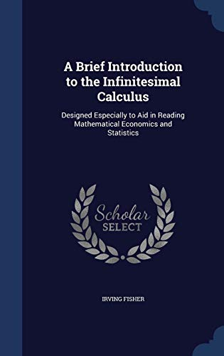 9781297935350: A Brief Introduction to the Infinitesimal Calculus: Designed Especially to Aid in Reading Mathematical Economics and Statistics