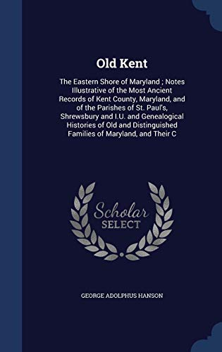 9781297953873: Old Kent: The Eastern Shore of Maryland ; Notes Illustrative of the Most Ancient Records of Kent County, Maryland, and of the Parishes of St. Paul's. Families of Maryland, and Their C