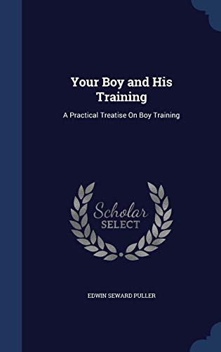 9781297958007: Your Boy and His Training: A Practical Treatise On Boy Training