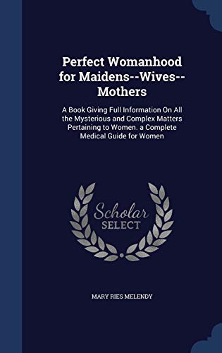 9781297958274: Perfect Womanhood for Maidens--Wives--Mothers: A Book Giving Full Information On All the Mysterious and Complex Matters Pertaining to Women. a Complete Medical Guide for Women