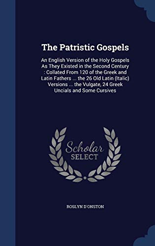 9781297962165: The Patristic Gospels: An English Version of the Holy Gospels As They Existed in the Second Century : Collated From 120 of the Greek and Latin Fathers ... Vulgate, 24 Greek Uncials and Some Cursives